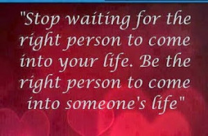 Stop waiting for the right person to come into your life. Be the right ...