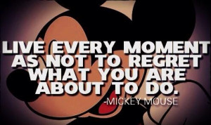 ... moment as not to regret what you are about to do#mickey_mouse_quotes