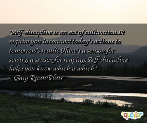 Self-discipline is an act of cultivation. It require you to connect ...