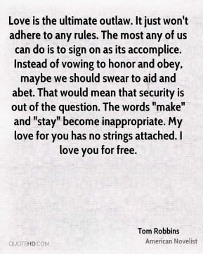 Tom Robbins - Love is the ultimate outlaw. It just won't adhere to any ...
