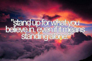 Stand up for what you believe in… even if it means standing alone ...