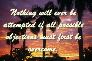 ... if all possible objections must first be overcome. -Samuel Johnson