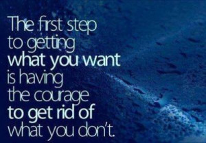 The first step to getting what you want is having the courage to get ...