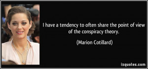 ... share the point of view of the conspiracy theory. - Marion Cotillard