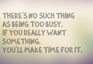there's no such thing as being too busy, if you really want something ...