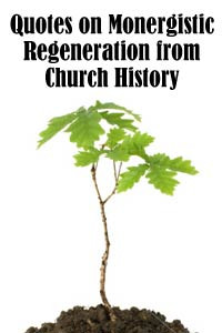 Quotes on Monergistic Regeneration from Church History