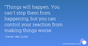 ... happening, but you can control your reaction from making things worse