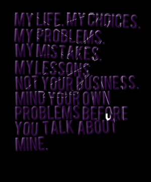 ... not your business mind your own problems before you talk about mine