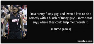 ... movie-star guys, where they could help me through it. - LeBron James