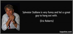 Sylvester Stallone is very funny and he's a great guy to hang out with ...