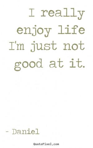 ... sayings - I really enjoy life i'm just not good at it. - Life sayings