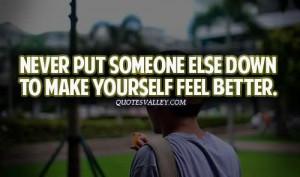 Never Put Someone Else Down To Make Yourself Feel Better