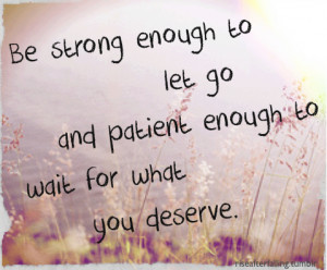 ... strong enough to let go, patient enough to wait for what you deserve
