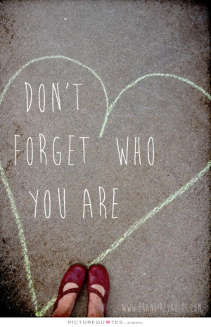 Don't forget who you are Picture Quote #1