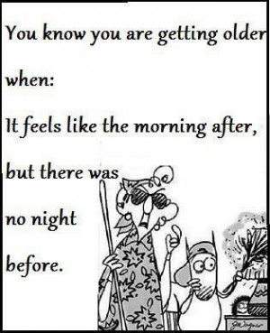 Maxine: You know you are getting older when: It feels like the morning ...