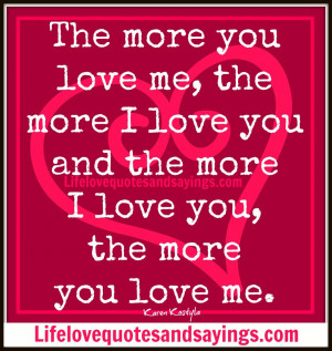 you love me, the more I love you and the more I love you, the more you ...
