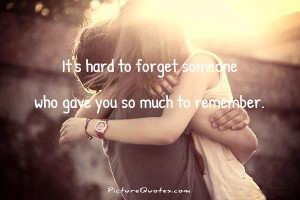 ... to forget someone who gave you so much to remember Picture Quote #1
