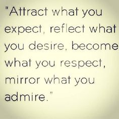 ... what you desire become what you respect mirror what you admire mirror