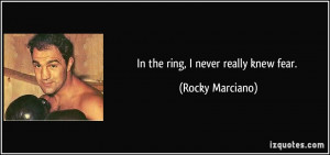 In the ring, I never really knew fear. - Rocky Marciano