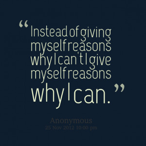 Quotes Picture: instead of giving myself reasons why i can't i give ...