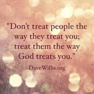 Treat people the way God treats you.