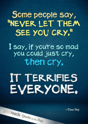 """say, """"Never let them see you cry."""" I say, if you're so mad you ..."""
