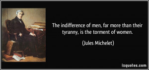 ... far more than their tyranny, is the torment of women. - Jules Michelet