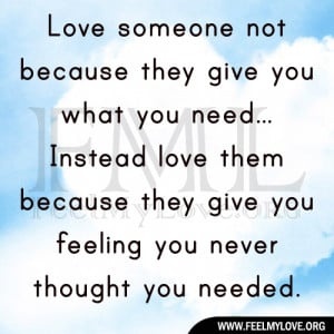 Love someone not because they give you what you need. Instead love ...