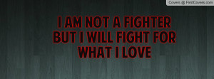 am not a fighter but i will fight for what i love , Pictures