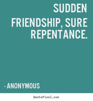 Sudden friendship, sure repentance. Anonymous famous friendship quotes