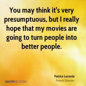 Patrice Leconte - You may think it's very presumptuous, but I really ...