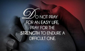 ... pray-for-an-easy-life-pray-for-the-strength-to-endure-a-difficult-one