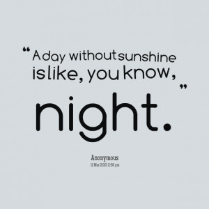 Quotes Picture: a day without sunshine is like, you know, night