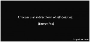 Criticism is an indirect form of self-boasting. - Emmet Fox
