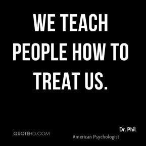 We teach people how to treat us. - Dr. Phil