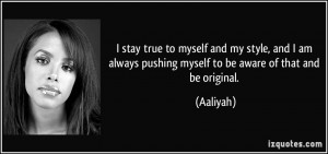 quote-i-stay-true-to-myself-and-my-style-and-i-am-always-pushing ...