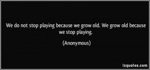 stop playing because we grow old. We grow old because we stop playing ...