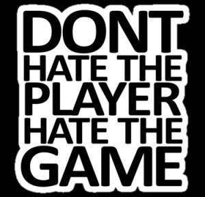 Don't hate the player, hate the game""