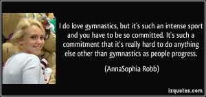 do love gymnastics, but it's such an intense sport and you have to ...
