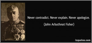 ... contradict. Never explain. Never apologize. - John Arbuthnot Fisher