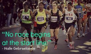 No race begins at the start line. _ Haile Gebrselassie