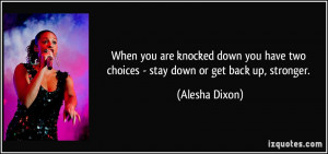 When you are knocked down you have two choices - stay down or get back ...