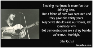 Smoking marijuana is more fun than drinking beer, But a friend of ours ...