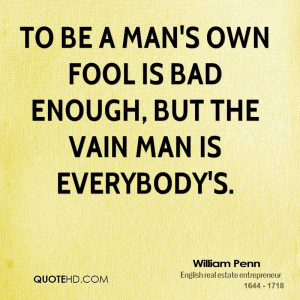 To be a man's own fool is bad enough, but the vain man is everybody's.