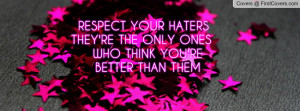 RESPECT YOUR HATERS THEY'RE THE ONLY ONES WHO THINK YOU'RE BETTER THAN ...