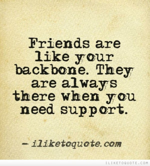 Friends are like your backbone. They are always there when you need ...