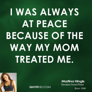 was always at peace because of the way my mom treated me.