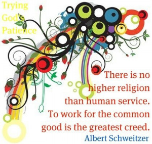... service. To work for the common good is the greatest creed. ~ Albert
