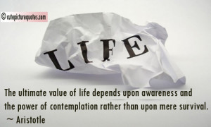 The ultimate value of life depends upon awareness and the power of ...