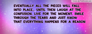 ... smile through the tears and just know that everything happens for a